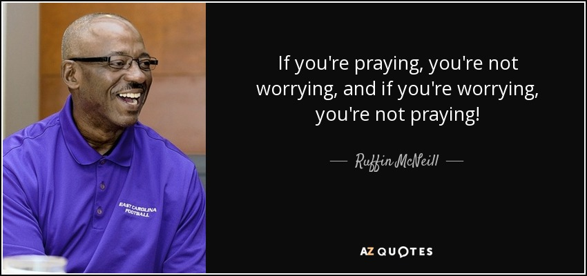 If you're praying, you're not worrying, and if you're worrying, you're not praying! - Ruffin McNeill