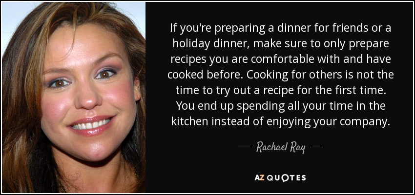 If you're preparing a dinner for friends or a holiday dinner, make sure to only prepare recipes you are comfortable with and have cooked before. Cooking for others is not the time to try out a recipe for the first time. You end up spending all your time in the kitchen instead of enjoying your company. - Rachael Ray