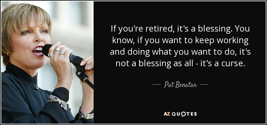 If you're retired, it's a blessing. You know, if you want to keep working and doing what you want to do, it's not a blessing as all - it's a curse. - Pat Benatar
