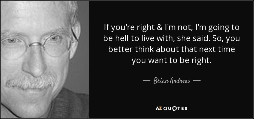 If you're right & I'm not, I'm going to be hell to live with, she said. So, you better think about that next time you want to be right. - Brian Andreas