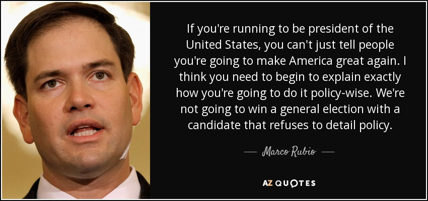 If you're running to be president of the United States, you can't just tell people you're going to make America great again. I think you need to begin to explain exactly how you're going to do it policy-wise. We're not going to win a general election with a candidate that refuses to detail policy. - Marco Rubio