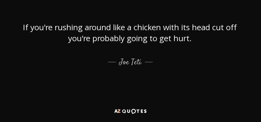 If you're rushing around like a chicken with its head cut off you're probably going to get hurt. - Joe Teti