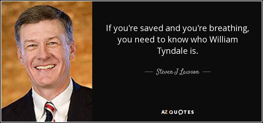 If you're saved and you're breathing, you need to know who William Tyndale is. - Steven J Lawson