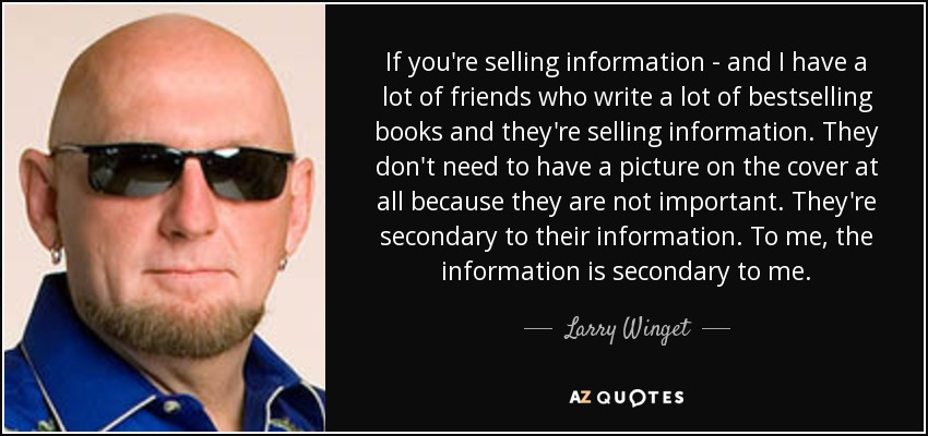 If you're selling information - and I have a lot of friends who write a lot of bestselling books and they're selling information. They don't need to have a picture on the cover at all because they are not important. They're secondary to their information. To me, the information is secondary to me. - Larry Winget