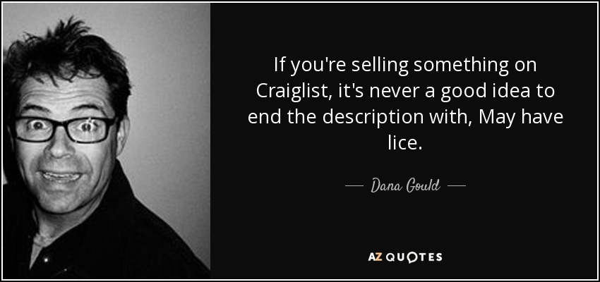 If you're selling something on Craiglist, it's never a good idea to end the description with, May have lice. - Dana Gould