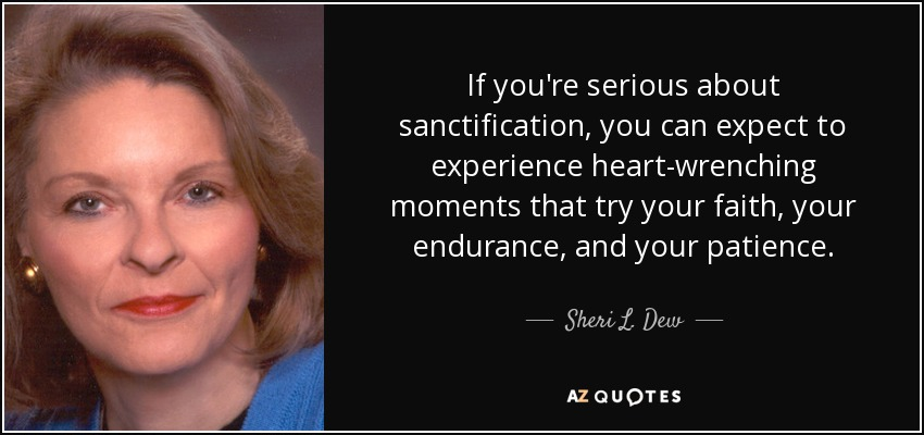 If you're serious about sanctification, you can expect to experience heart-wrenching moments that try your faith, your endurance, and your patience. - Sheri L. Dew