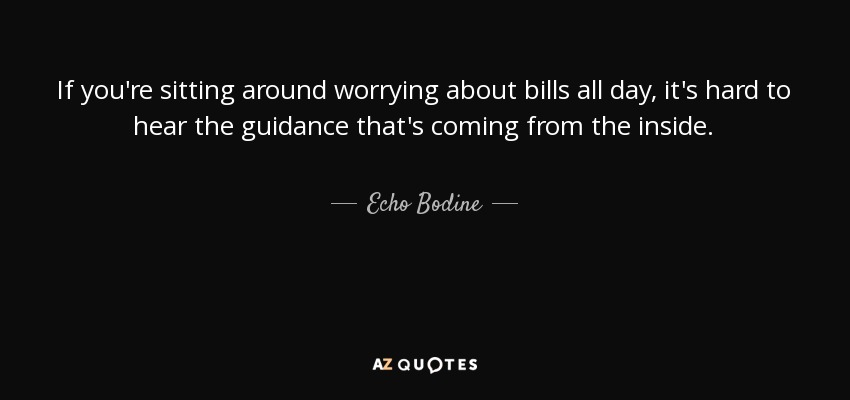 If you're sitting around worrying about bills all day, it's hard to hear the guidance that's coming from the inside. - Echo Bodine