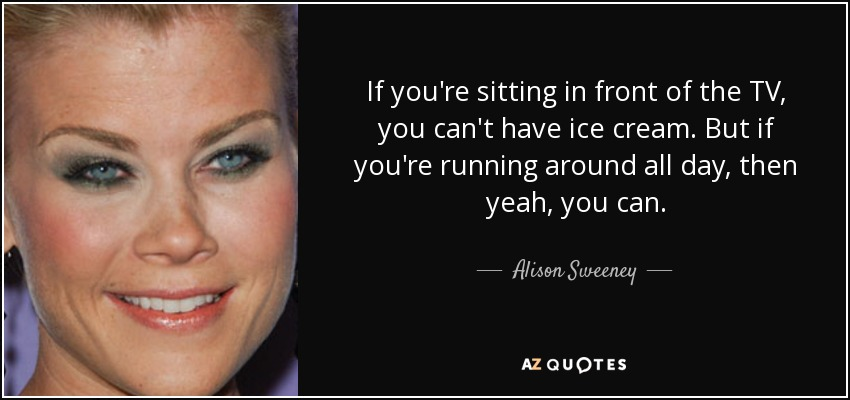 If you're sitting in front of the TV, you can't have ice cream. But if you're running around all day, then yeah, you can. - Alison Sweeney