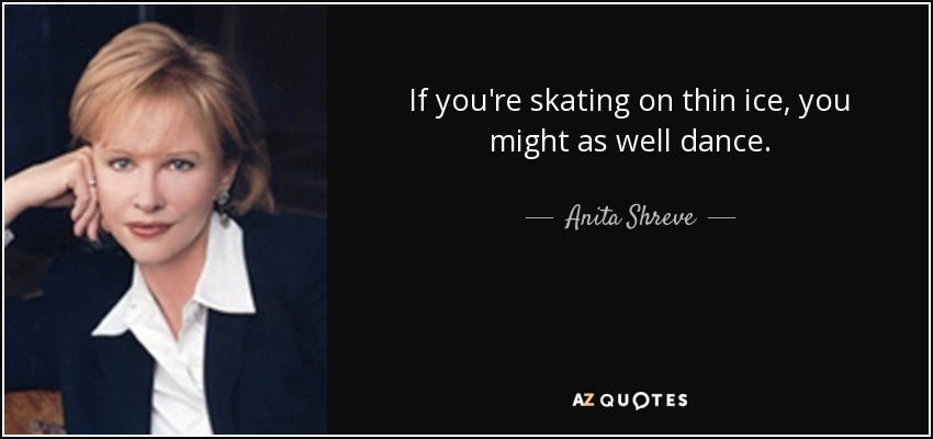 If you're skating on thin ice, you might as well dance. - Anita Shreve