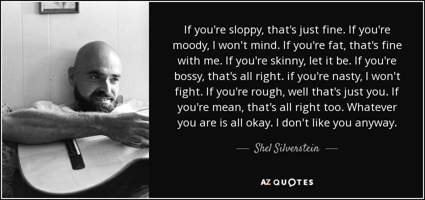 If you're sloppy, that's just fine. If you're moody, I won't mind. If you're fat, that's fine with me. If you're skinny, let it be. If you're bossy, that's all right. if you're nasty, I won't fight. If you're rough, well that's just you. If you're mean, that's all right too. Whatever you are is all okay. I don't like you anyway. - Shel Silverstein