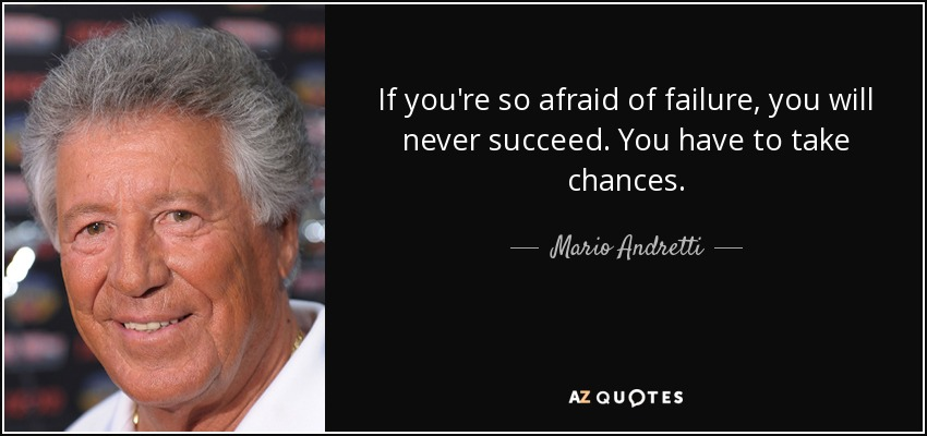 If you're so afraid of failure, you will never succeed. You have to take chances. - Mario Andretti