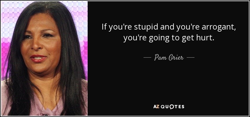 If you're stupid and you're arrogant, you're going to get hurt. - Pam Grier