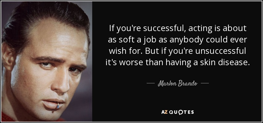 If you're successful, acting is about as soft a job as anybody could ever wish for. But if you're unsuccessful it's worse than having a skin disease. - Marlon Brando