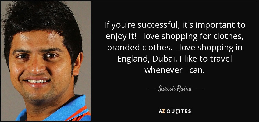 If you're successful, it's important to enjoy it! I love shopping for clothes, branded clothes. I love shopping in England, Dubai. I like to travel whenever I can. - Suresh Raina