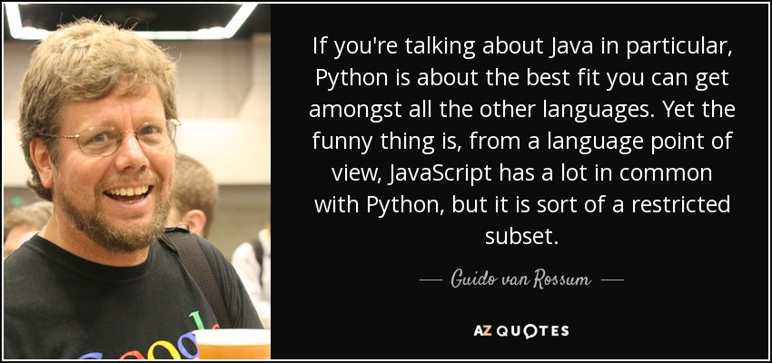 If you're talking about Java in particular, Python is about the best fit you can get amongst all the other languages. Yet the funny thing is, from a language point of view, JavaScript has a lot in common with Python, but it is sort of a restricted subset. - Guido van Rossum