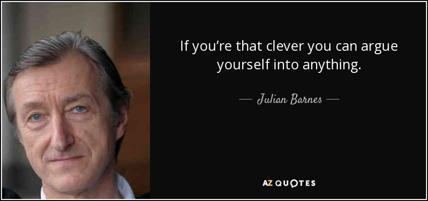 If you're that clever you can argue yourself into anything. - Julian Barnes