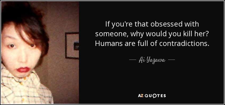 If you're that obsessed with someone, why would you kill her? Humans are full of contradictions. - Ai Yazawa