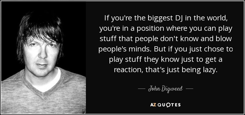If you're the biggest DJ in the world, you're in a position where you can play stuff that people don't know and blow people's minds. But if you just chose to play stuff they know just to get a reaction, that's just being lazy. - John Digweed