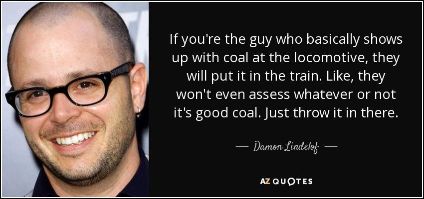 If you're the guy who basically shows up with coal at the locomotive, they will put it in the train. Like, they won't even assess whatever or not it's good coal. Just throw it in there. - Damon Lindelof