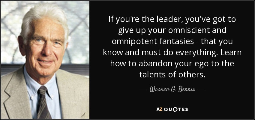 If you're the leader, you've got to give up your omniscient and omnipotent fantasies - that you know and must do everything. Learn how to abandon your ego to the talents of others. - Warren G. Bennis