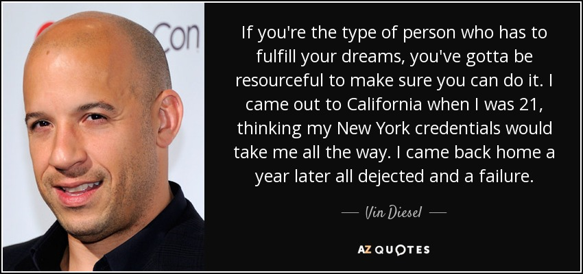 If you're the type of person who has to fulfill your dreams, you've gotta be resourceful to make sure you can do it. I came out to California when I was 21, thinking my New York credentials would take me all the way. I came back home a year later all dejected and a failure. - Vin Diesel