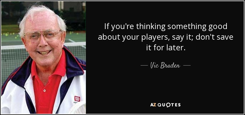If you're thinking something good about your players, say it; don't save it for later. - Vic Braden