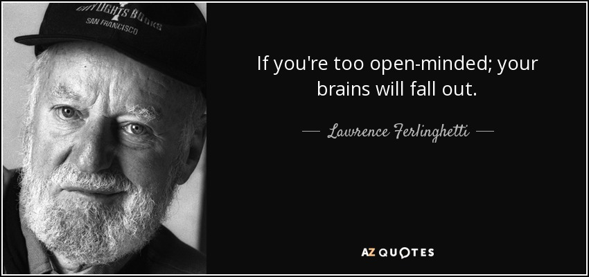 If you're too open-minded; your brains will fall out. - Lawrence Ferlinghetti