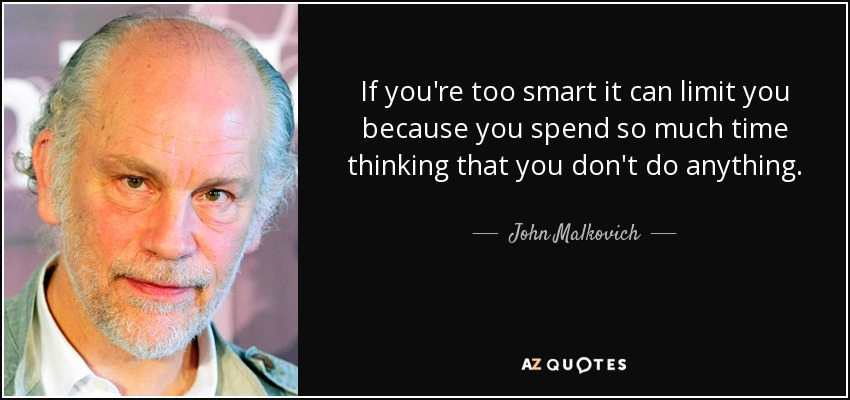 If you're too smart it can limit you because you spend so much time thinking that you don't do anything. - John Malkovich