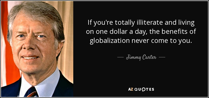 If you're totally illiterate and living on one dollar a day, the benefits of globalization never come to you. - Jimmy Carter