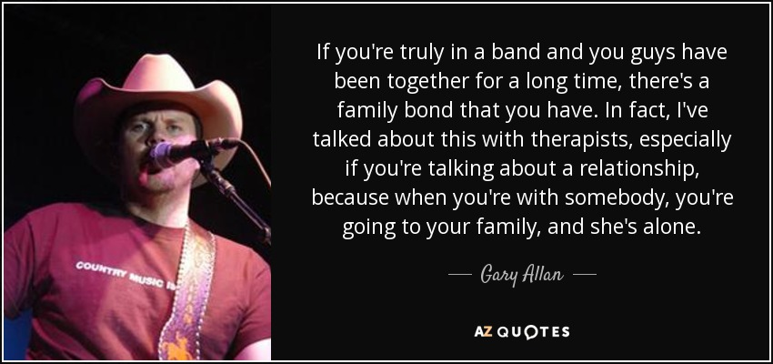 If you're truly in a band and you guys have been together for a long time, there's a family bond that you have. In fact, I've talked about this with therapists, especially if you're talking about a relationship, because when you're with somebody, you're going to your family, and she's alone. - Gary Allan