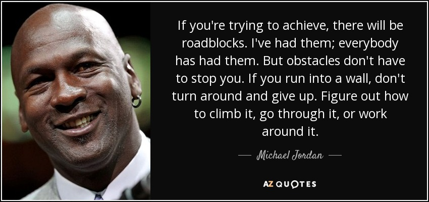If you're trying to achieve, there will be roadblocks. I've had them; everybody has had them. But obstacles don't have to stop you. If you run into a wall, don't turn around and give up. Figure out how to climb it, go through it, or work around it. - Michael Jordan