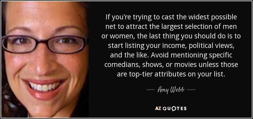 If you're trying to cast the widest possible net to attract the largest selection of men or women, the last thing you should do is to start listing your income, political views, and the like. Avoid mentioning specific comedians, shows, or movies unless those are top-tier attributes on your list. - Amy Webb