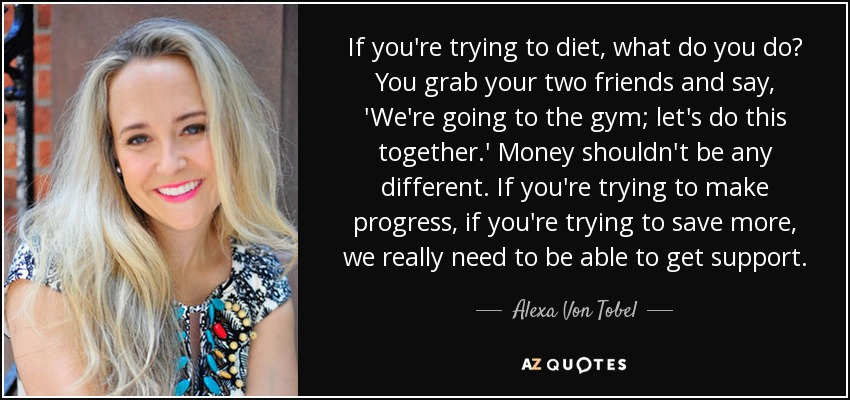 If you're trying to diet, what do you do? You grab your two friends and say, 'We're going to the gym; let's do this together.' Money shouldn't be any different. If you're trying to make progress, if you're trying to save more, we really need to be able to get support. - Alexa Von Tobel