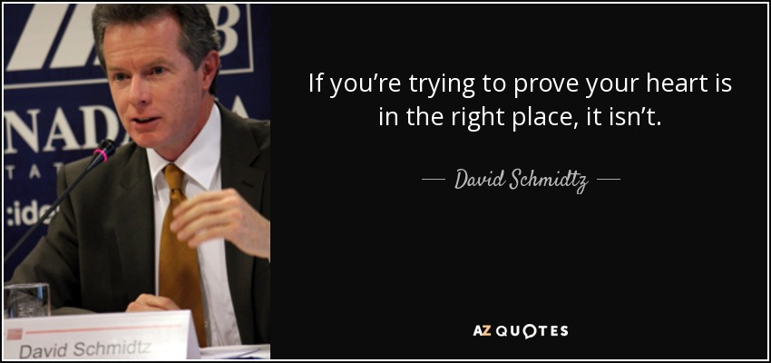 If you're trying to prove your heart is in the right place, it isn't. - David Schmidtz