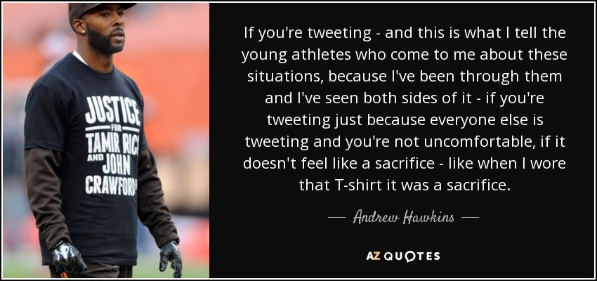 If you're tweeting - and this is what I tell the young athletes who come to me about these situations, because I've been through them and I've seen both sides of it - if you're tweeting just because everyone else is tweeting and you're not uncomfortable, if it doesn't feel like a sacrifice - like when I wore that T-shirt it was a sacrifice. - Andrew Hawkins