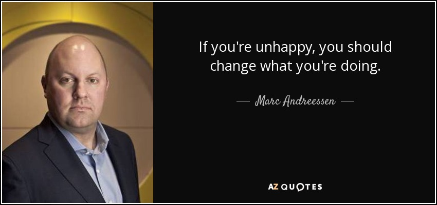 If you're unhappy, you should change what you're doing. - Marc Andreessen