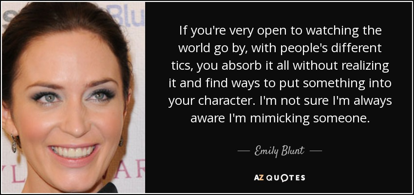If you're very open to watching the world go by, with people's different tics, you absorb it all without realizing it and find ways to put something into your character. I'm not sure I'm always aware I'm mimicking someone. - Emily Blunt