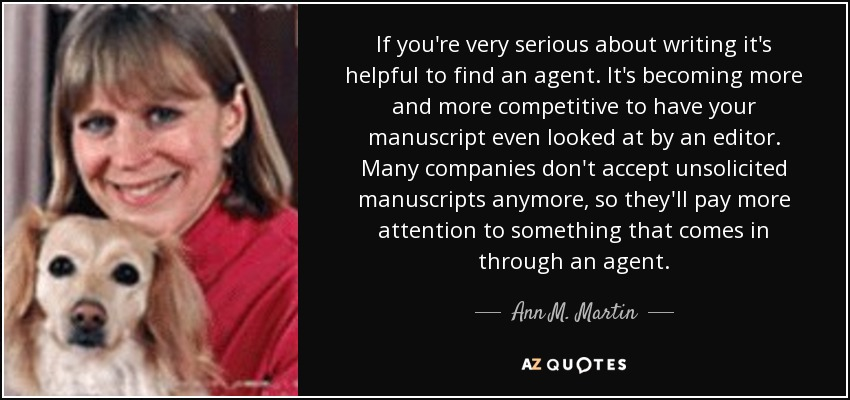 If you're very serious about writing it's helpful to find an agent. It's becoming more and more competitive to have your manuscript even looked at by an editor. Many companies don't accept unsolicited manuscripts anymore, so they'll pay more attention to something that comes in through an agent. - Ann M. Martin