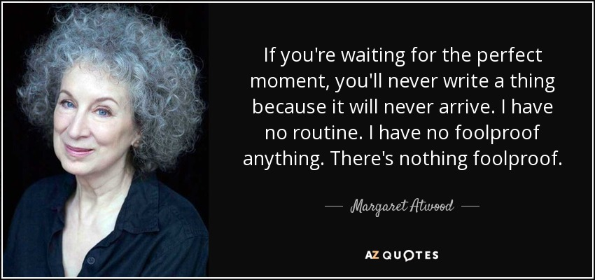 If you're waiting for the perfect moment, you'll never write a thing because it will never arrive. I have no routine. I have no foolproof anything. There's nothing foolproof. - Margaret Atwood