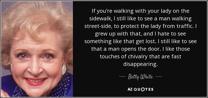 If you're walking with your lady on the sidewalk, I still like to see a man walking street-side, to protect the lady from traffic. I grew up with that, and I hate to see something like that get lost. I still like to see that a man opens the door. I like those touches of chivalry that are fast disappearing. - Betty White
