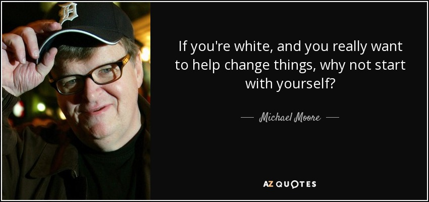 If you're white, and you really want to help change things, why not start with yourself? - Michael Moore