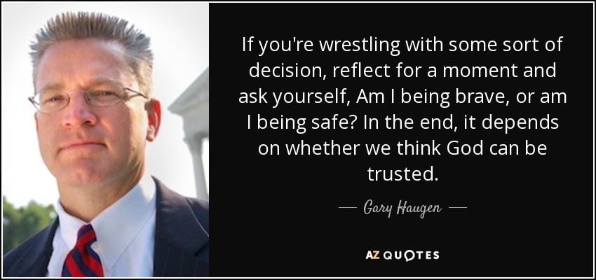 If you're wrestling with some sort of decision, reflect for a moment and ask yourself, Am I being brave, or am I being safe? In the end, it depends on whether we think God can be trusted. - Gary Haugen