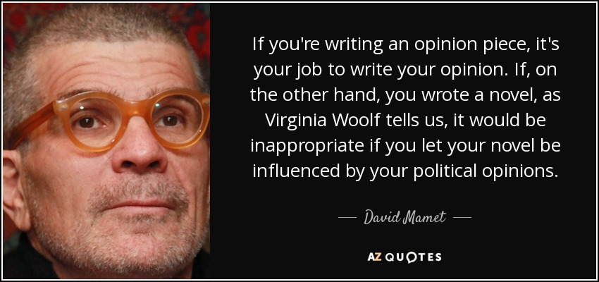 If you're writing an opinion piece, it's your job to write your opinion. If, on the other hand, you wrote a novel, as Virginia Woolf tells us, it would be inappropriate if you let your novel be influenced by your political opinions. - David Mamet