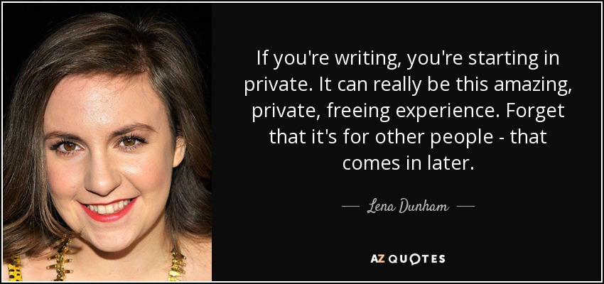 If you're writing, you're starting in private. It can really be this amazing, private, freeing experience. Forget that it's for other people - that comes in later. - Lena Dunham