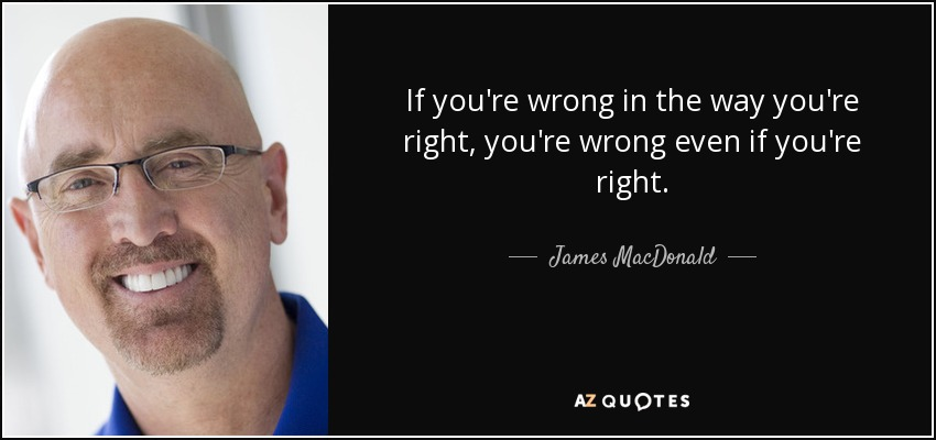 If you're wrong in the way you're right, you're wrong even if you're right. - James MacDonald