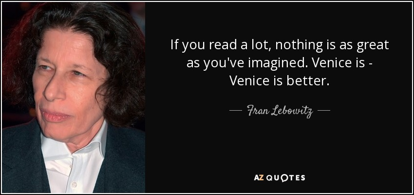 If you read a lot, nothing is as great as you've imagined. Venice is - Venice is better. - Fran Lebowitz