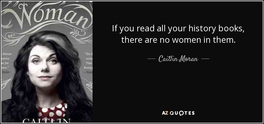 If you read all your history books, there are no women in them. - Caitlin Moran
