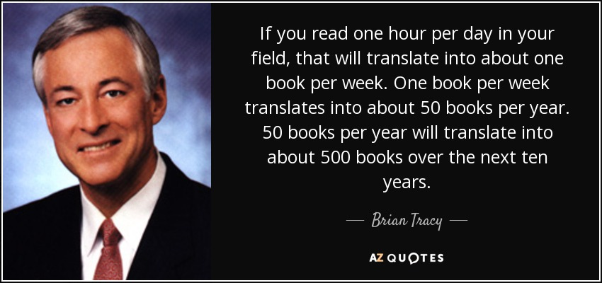 If you read one hour per day in your field, that will translate into about one book per week. One book per week translates into about 50 books per year. 50 books per year will translate into about 500 books over the next ten years. - Brian Tracy