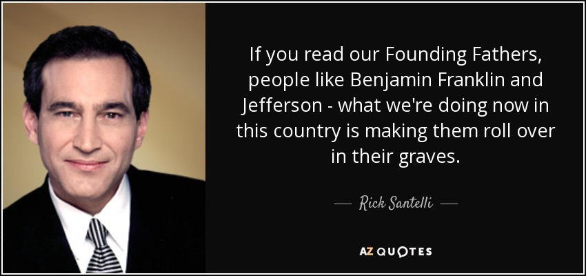 If you read our Founding Fathers, people like Benjamin Franklin and Jefferson - what we're doing now in this country is making them roll over in their graves. - Rick Santelli