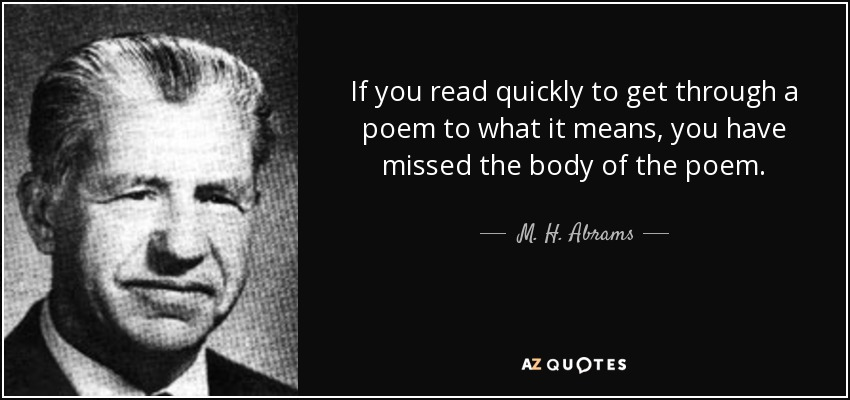 If you read quickly to get through a poem to what it means, you have missed the body of the poem. - M. H. Abrams